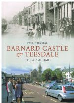 Barnard Castle & Teesdale Through Time Paul Chrystal